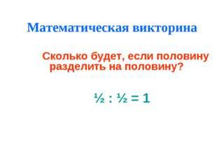 Математическая викторина ½ : ½ = 1 Сколько будет, если половину разделить на
