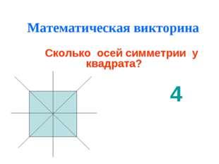 Математическая викторина Сколько осей симметрии у квадрата? 4