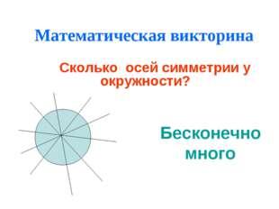 Математическая викторина Сколько осей симметрии у окружности? Бесконечно много