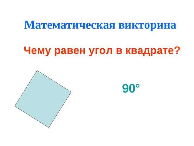 Математическая викторина Чему равен угол в квадрате? 90°