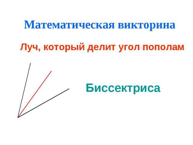 Математическая викторина Луч, который делит угол пополам Биссектриса