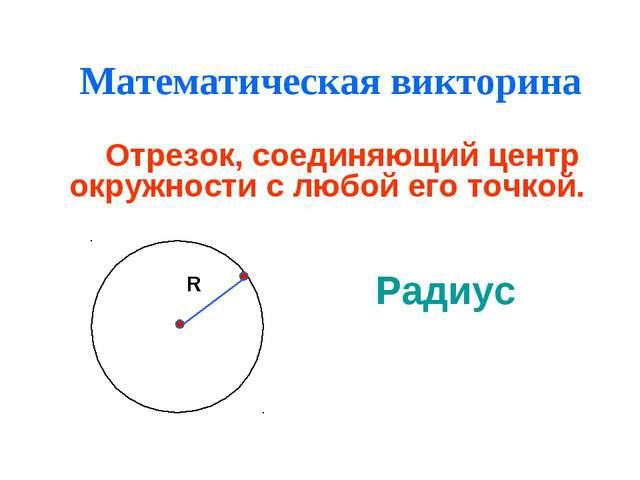 Математическая викторина Отрезок, соединяющий центр окружности с любой его то...