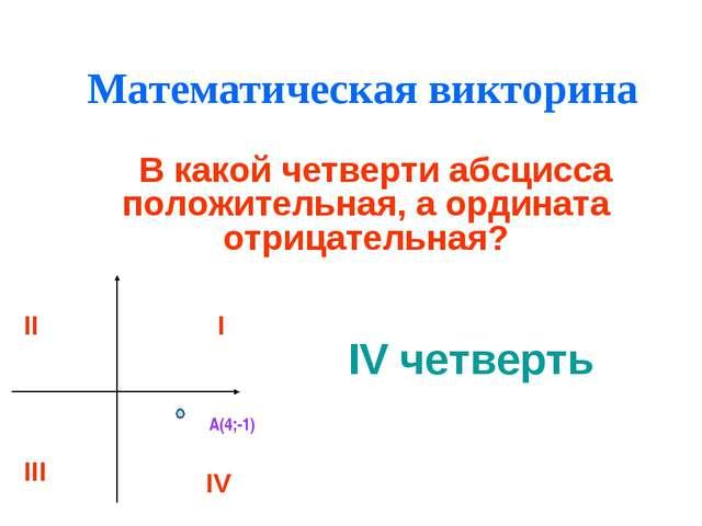 Математическая викторина В какой четверти абсцисса положительная, а ордината...