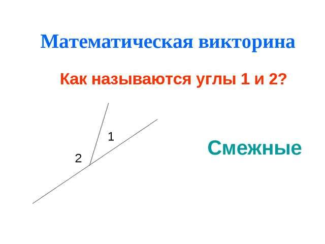 Математическая викторина Как называются углы 1 и 2? Смежные 1 2