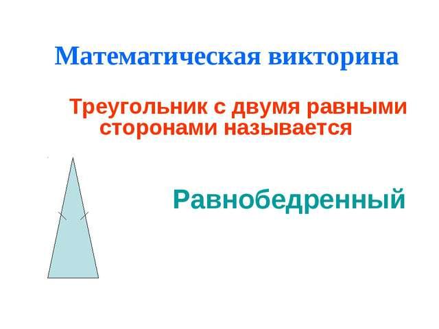 Математическая викторина Треугольник с двумя равными сторонами называется Рав...