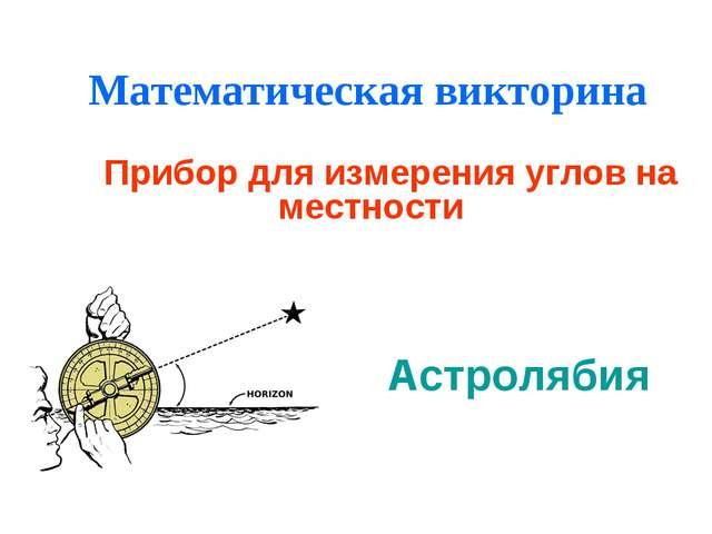 Математическая викторина Прибор для измерения углов на местности Астролябия