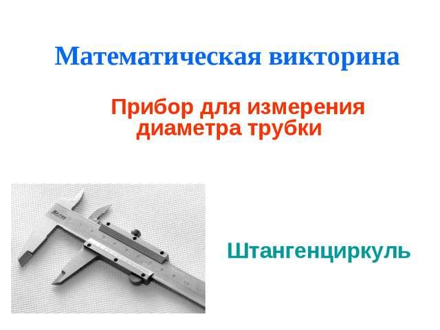 Математическая викторина Прибор для измерения диаметра трубки Штангенциркуль