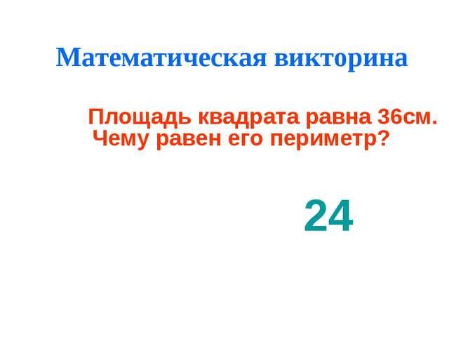 Математическая викторина 24 Площадь квадрата равна 36см. Чему равен его перим...