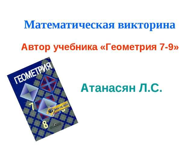 Математическая викторина Автор учебника «Геометрия 7-9» Атанасян Л.С.