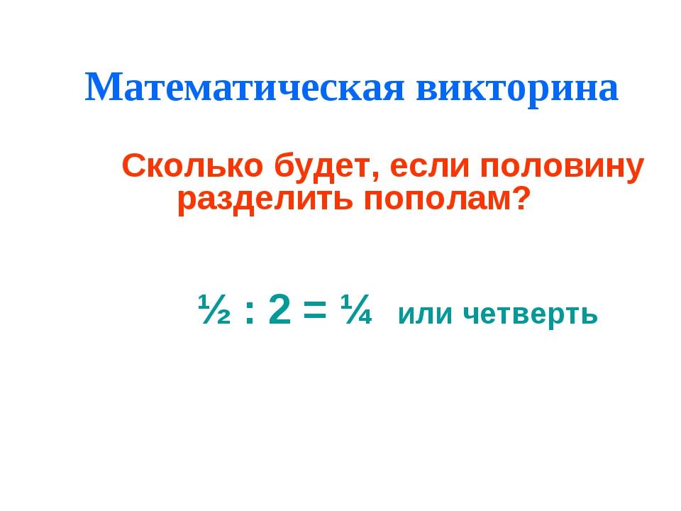 Математическая викторина Сколько будет, если половину разделить пополам? ½ :...