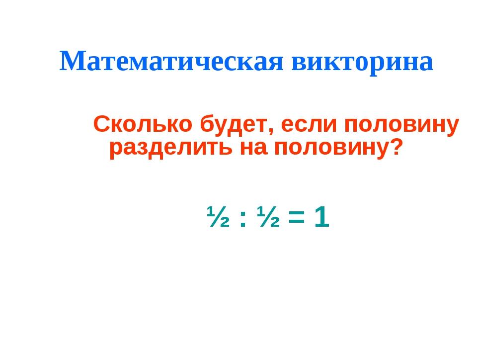 Математическая викторина ½ : ½ = 1 Сколько будет, если половину разделить на...