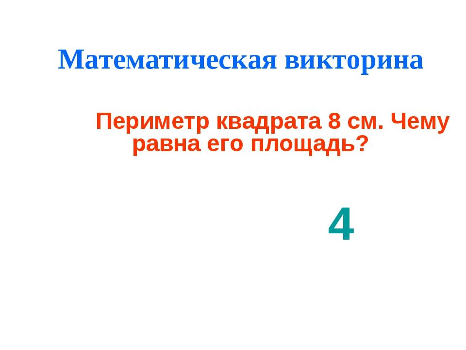 Математическая викторина 4 Периметр квадрата 8 см. Чему равна его площадь?