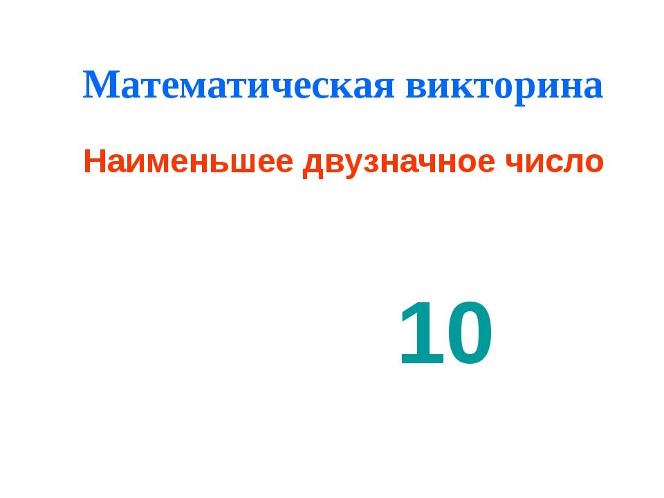Математическая викторина Наименьшее двузначное число 10