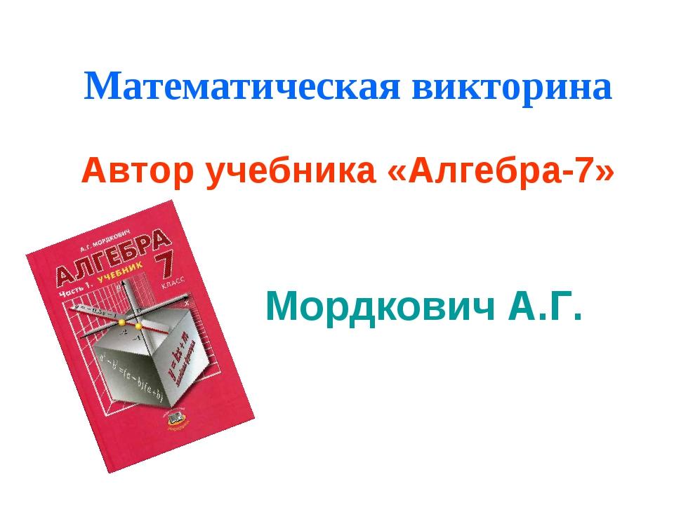 Математическая викторина Автор учебника «Алгебра-7» Мордкович А.Г.