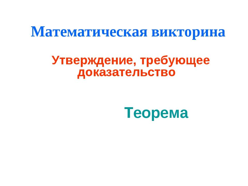 Математическая викторина Утверждение, требующее доказательство Теорема