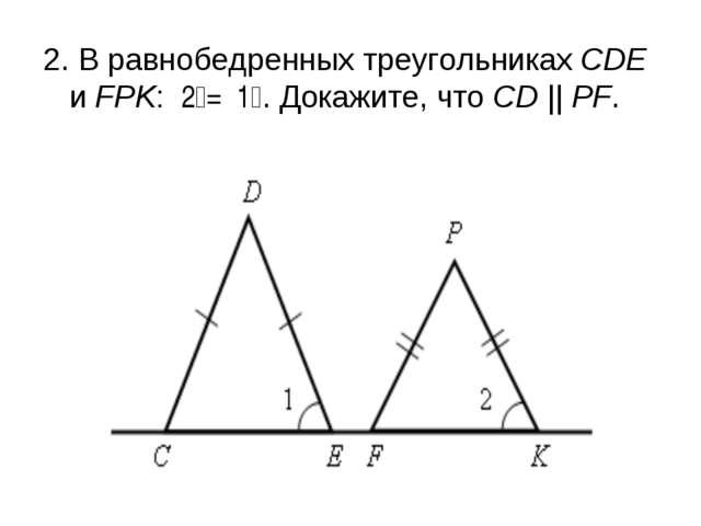 2. В равнобедренных треугольниках СDЕ и FPK: ے1 = ے2. Докажите, что СD || PF.