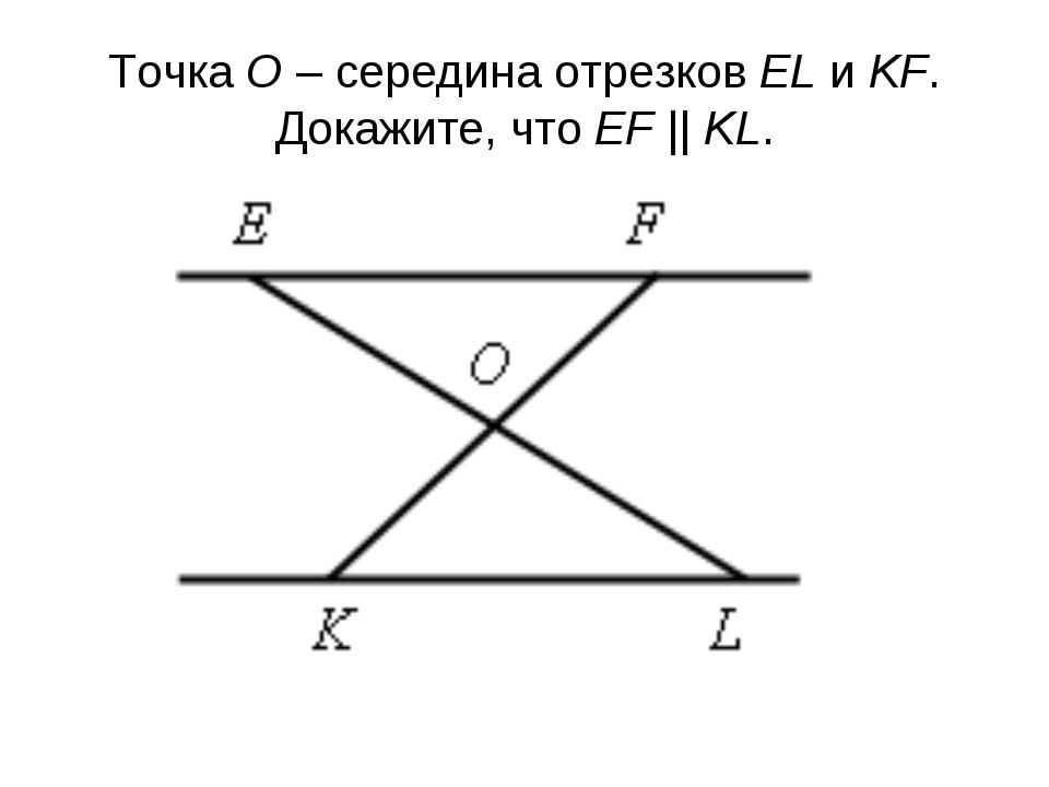 Точка О – середина отрезков EL и KF. Докажите, что EF || KL.