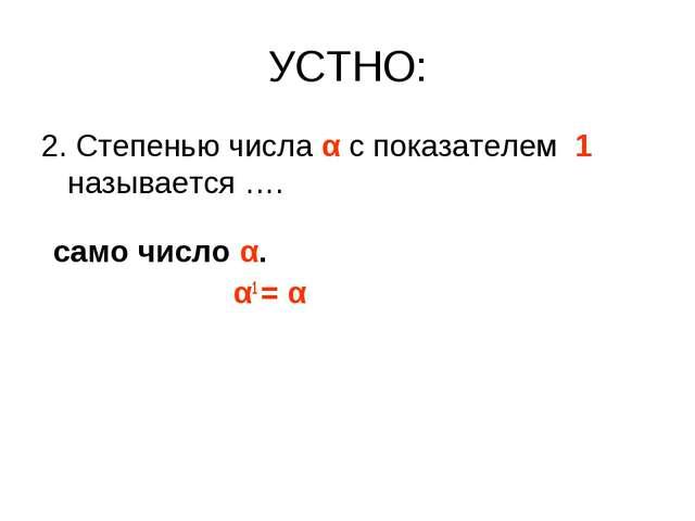 УСТНО: 2. Степенью числа α с показателем 1 называется …. само число α. α1 = α
