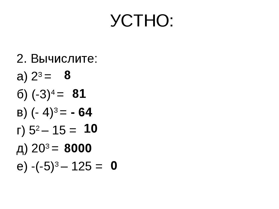 УСТНО: 2. Вычислите: а) 23 = б) (-3)4 = в) (- 4)3 = г) 52 – 15 = д) 203 = е)...