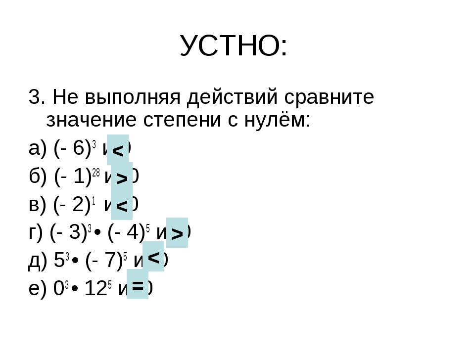 УСТНО: 3. Не выполняя действий сравните значение степени с нулём: а) (- 6)3 и...