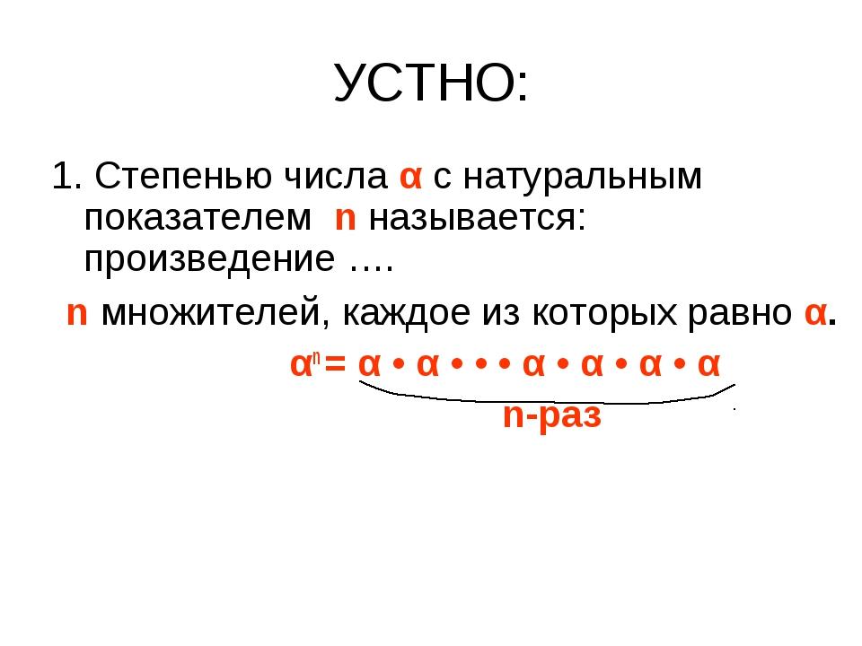 УСТНО: 1. Степенью числа α с натуральным показателем n называется: произведен...
