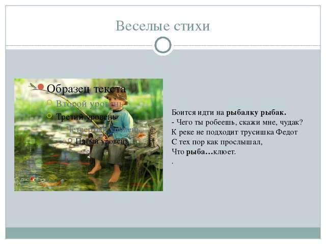 Веселые стихи Боится идти на рыбалку рыбак. - Чего ты робеешь, скажи мне, чуд...