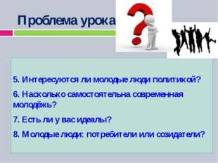 Проблема урока: 5. Интересуются ли молодые люди политикой? 6. Насколько само