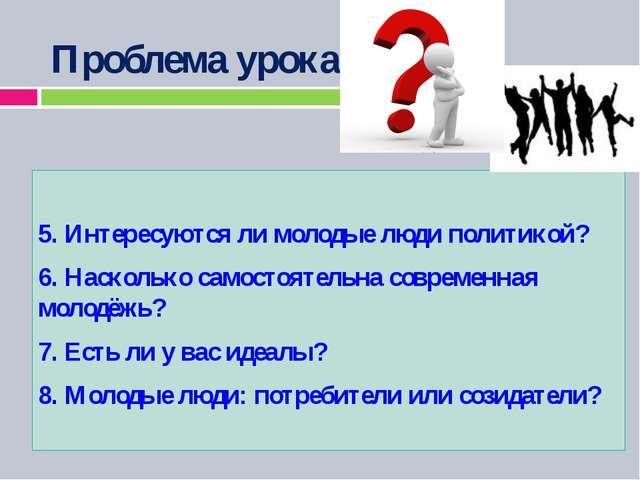 Проблема урока: 5. Интересуются ли молодые люди политикой? 6. Насколько само...