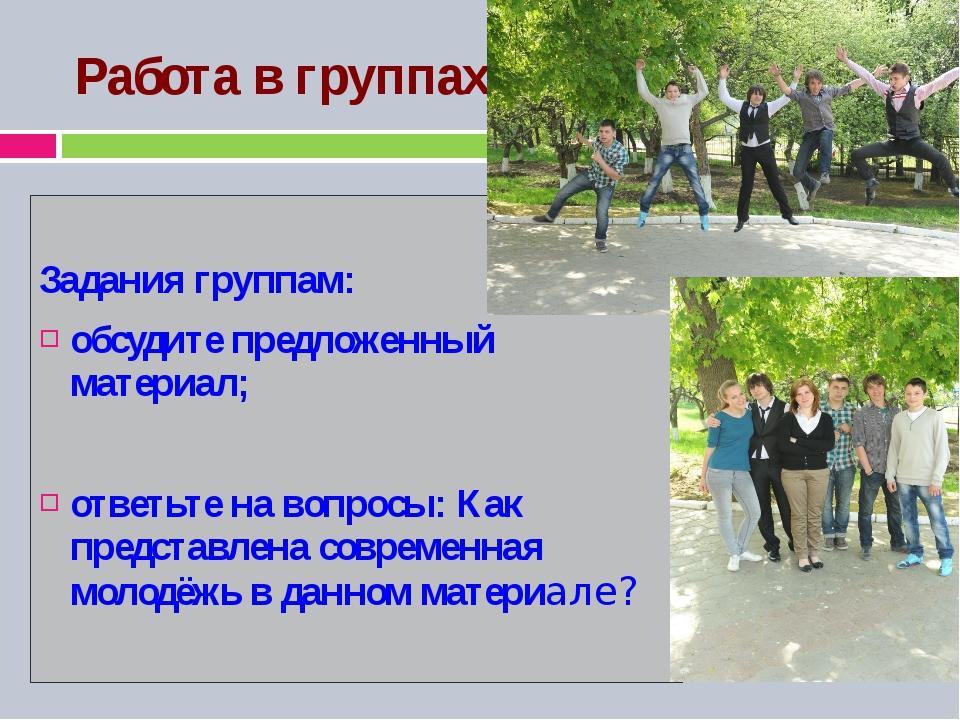 Работа в группах: Задания группам: обсудите предложенный материал; ответьте н...