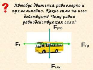 Автобус движется равномерно и прямолинейно. Какие силы на него действуют? Чем