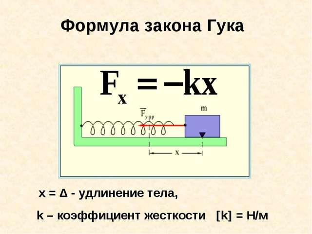 Формула закона Гука х = Δ - удлинение тела, k – коэффициент жесткости k = Н/м
