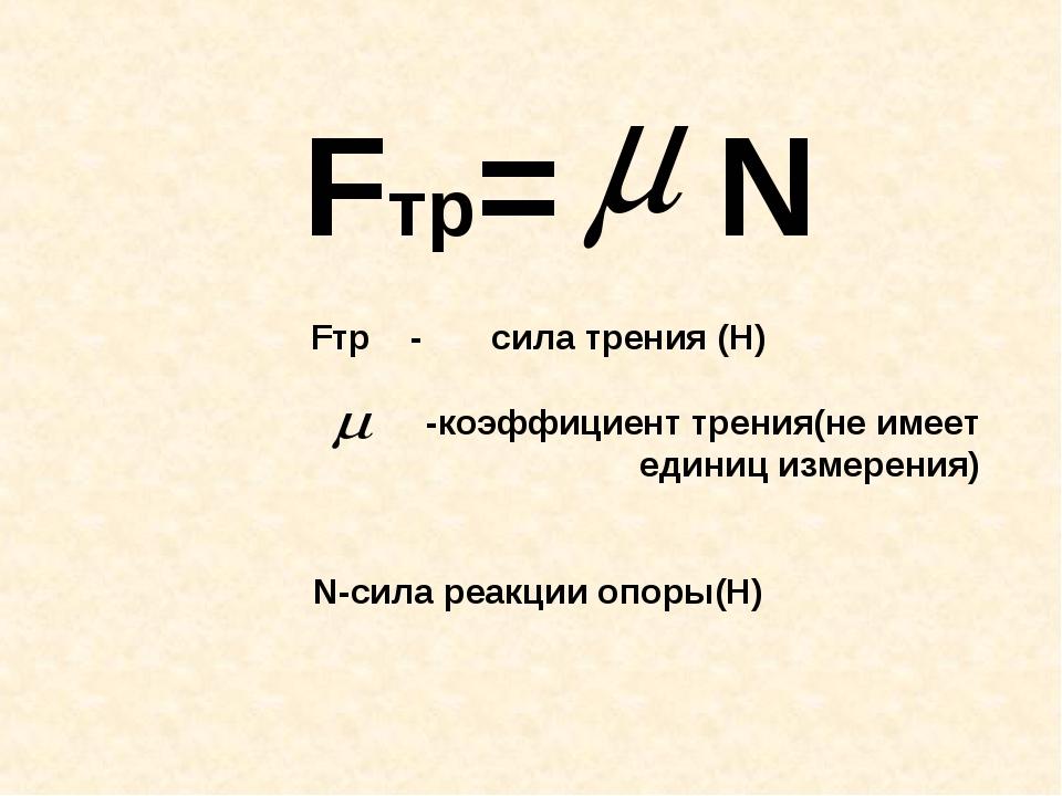 Fтр= N Fтр - сила трения (Н) -коэффициент трения(не имеет единиц измерения) N...