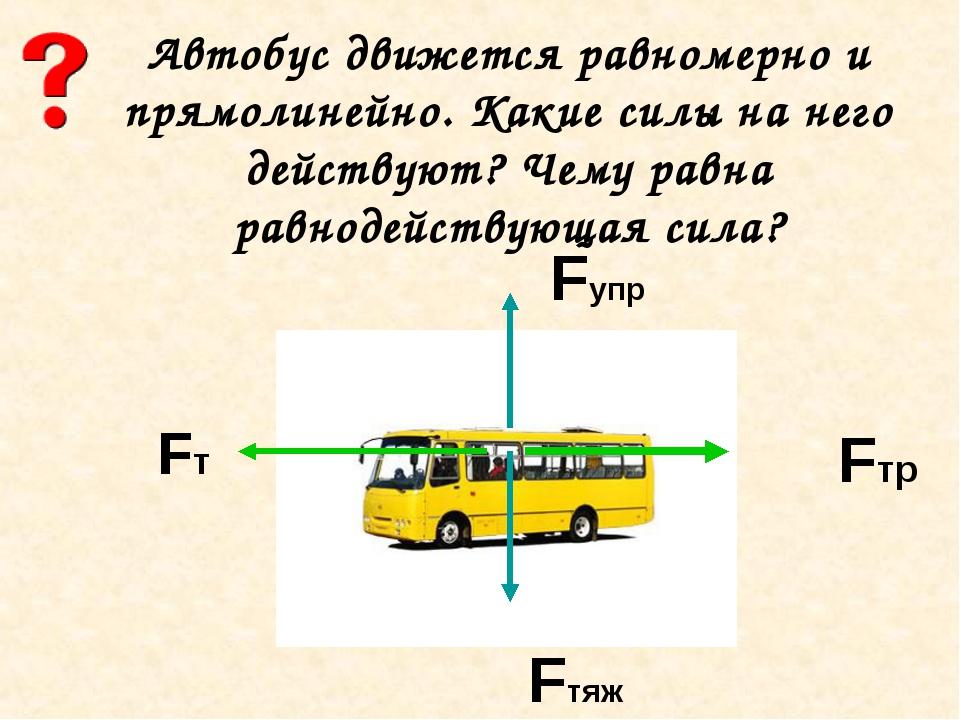 Автобус движется равномерно и прямолинейно. Какие силы на него действуют? Чем...