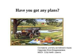 Have you got any plans? Составила: учитель английского языка Седунова Юлия Вл