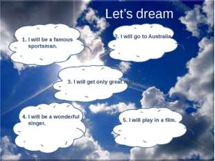 Let's dream 1. I will be a famous sportsman. 2. I will go to Australia. 3. I