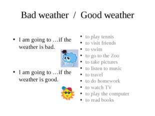 Bad weather / Good weather I am going to …if the weather is bad. I am going t
