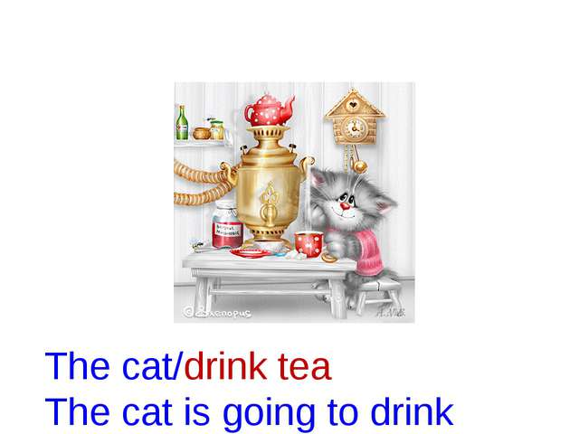 The cat/drink tea The cat is going to drink tea.
