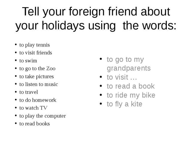 Tell your foreign friend about your holidays using the words: to go to my gra...