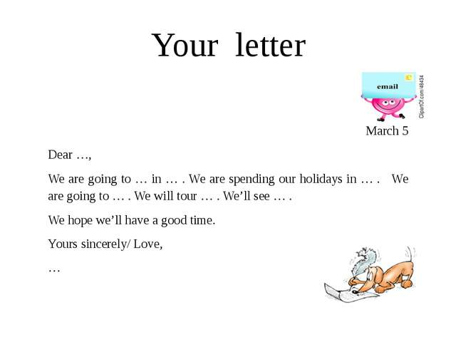 Your letter March 5 Dear …, We are going to … in … . We are spending our holi...