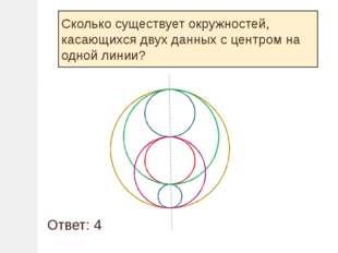 Сколько существует окружностей, касающихся двух данных с центром на одной ли