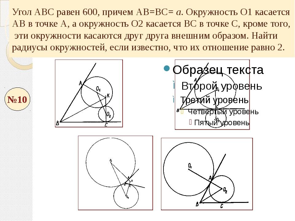 Угол АВС равен 600, причем АВ=ВС= а. Окружность О1 касается АВ в точке А, а о...
