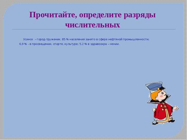 Прочитайте, определите разряды числительных  Усинск – город-труженик. 85 %...