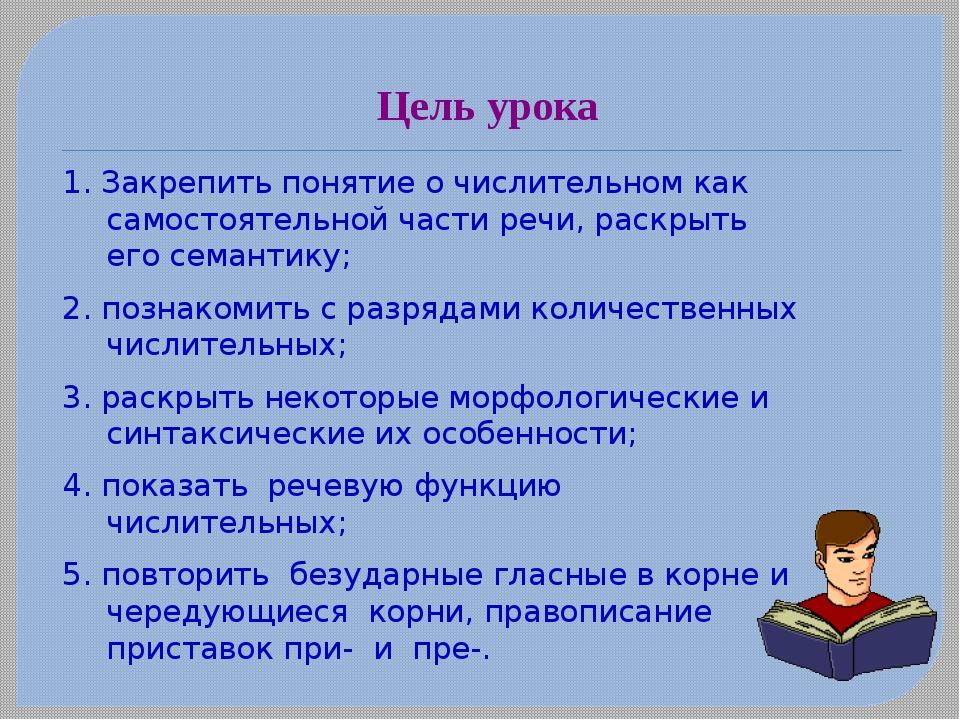 Цель урока 1. Закрепить понятие о числительном как самостоятельной части речи...