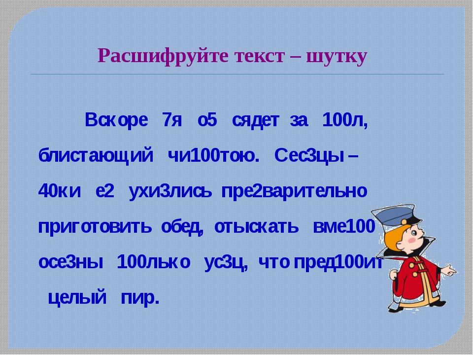 Расшифруйте текст – шутку Вскоре 7я о5 сядет за 100л, блистающий чи100тою....