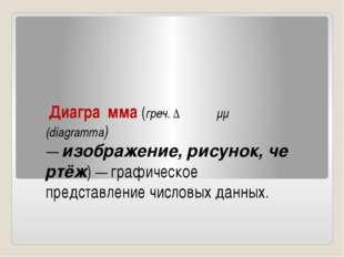 Диагра́мма(греч.Διάγραμμα (diagramma) —изображение,рисунок,чертёж) — г