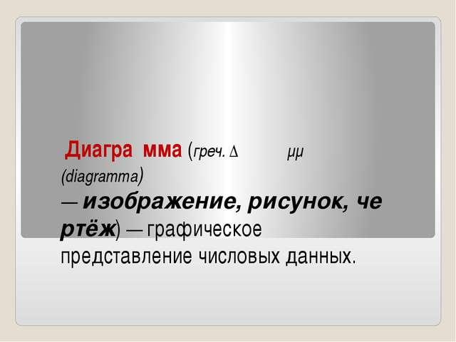Диагра́мма(греч.Διάγραμμα (diagramma) —изображение,рисунок,чертёж) — г...