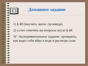 Домашнее задание 1) § 48 (выучить закон Архимеда) 2) устно ответить на вопрос