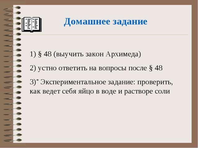 Домашнее задание 1) § 48 (выучить закон Архимеда) 2) устно ответить на вопрос...