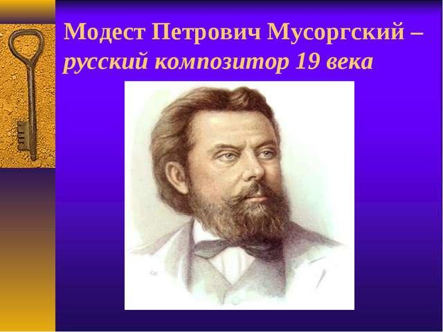 Модест Петрович Мусоргский – русский композитор 19 века
