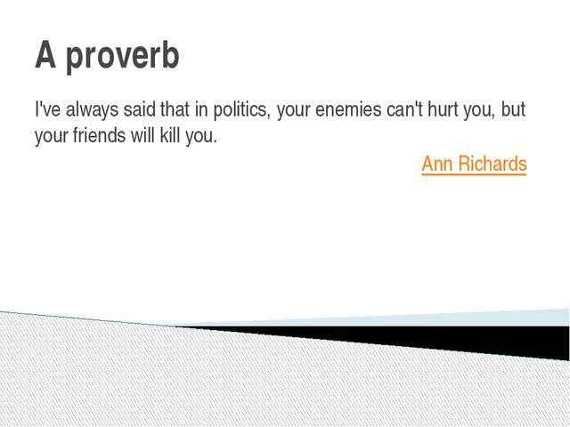 A proverb I've always said that in politics, your enemies can't hurt you, but...